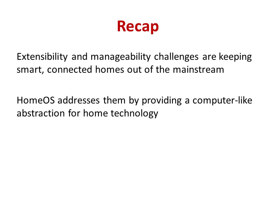 Recap Extensibility and manageability challenges are keeping smart, connected homes out of the mainstream HomeOS addresses them by providing a computer-like abstraction for home technology