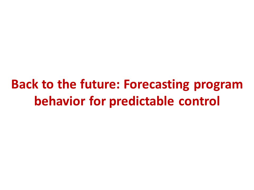 Back to the future: Forecasting program behavior for predictable control