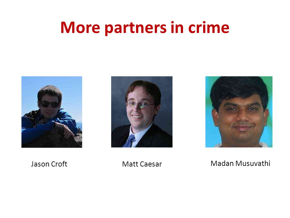 More partners in crime Jason CroftMatt Caesar Madan Musuvathi