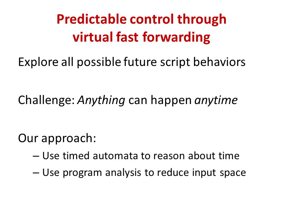 Predictable control through virtual fast forwarding Explore all possible future script behaviors Challenge: Anything can happen anytime Our approach: – Use timed automata to reason about time – Use program analysis to reduce input space