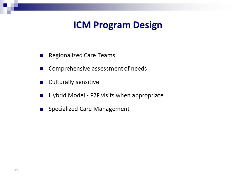 ICM Program Design Regionalized Care Teams Comprehensive assessment of needs Culturally sensitive Hybrid Model - F2F visits when appropriate Specialized Care Management 11