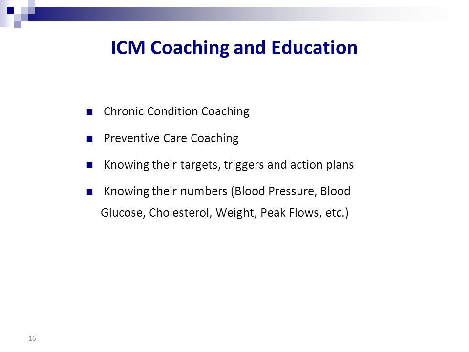 ICM Coaching and Education Chronic Condition Coaching Preventive Care Coaching Knowing their targets, triggers and action plans Knowing their numbers (Blood Pressure, Blood Glucose, Cholesterol, Weight, Peak Flows, etc.) 16