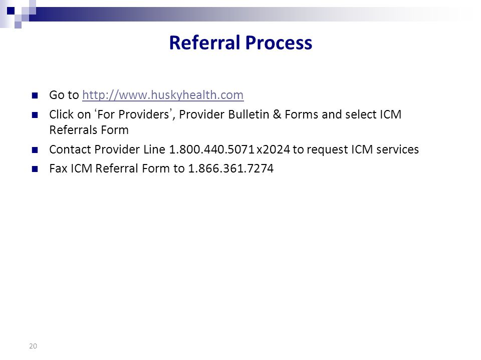 Referral Process Go to http://www.huskyhealth.comhttp://www.huskyhealth.com Click on 'For Providers', Provider Bulletin & Forms and select ICM Referrals Form Contact Provider Line 1.800.440.5071 x2024 to request ICM services Fax ICM Referral Form to 1.866.361.7274 20