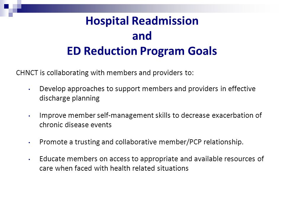 Hospital Readmission and ED Reduction Program Goals CHNCT is collaborating with members and providers to: Develop approaches to support members and providers in effective discharge planning Improve member self-management skills to decrease exacerbation of chronic disease events Promote a trusting and collaborative member/PCP relationship.