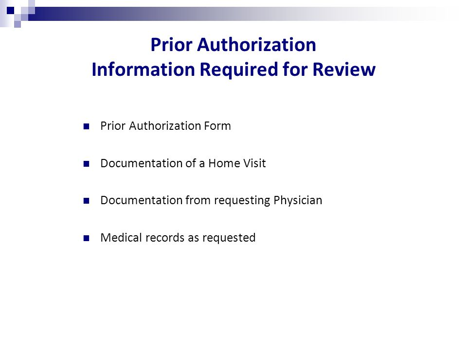 Prior Authorization Information Required for Review Prior Authorization Form Documentation of a Home Visit Documentation from requesting Physician Medical records as requested