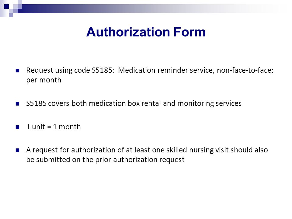 Authorization Form Request using code S5185: Medication reminder service, non-face-to-face; per month S5185 covers both medication box rental and monitoring services 1 unit = 1 month A request for authorization of at least one skilled nursing visit should also be submitted on the prior authorization request