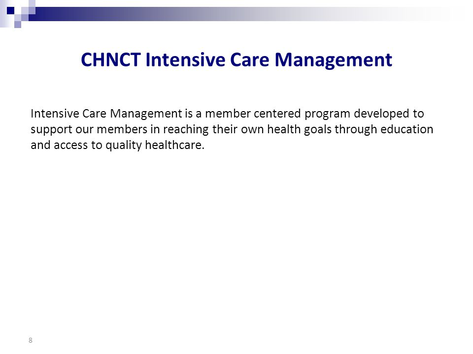 CHNCT Intensive Care Management Intensive Care Management is a member centered program developed to support our members in reaching their own health goals through education and access to quality healthcare.