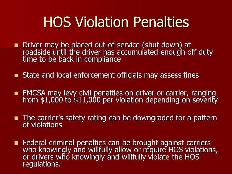 HOS Violation Penalties Driver may be placed out-of-service (shut down) at roadside until the driver has accumulated enough off duty time to be back in compliance Driver may be placed out-of-service (shut down) at roadside until the driver has accumulated enough off duty time to be back in compliance State and local enforcement officials may assess fines State and local enforcement officials may assess fines FMCSA may levy civil penalties on driver or carrier, ranging from $1,000 to $11,000 per violation depending on severity FMCSA may levy civil penalties on driver or carrier, ranging from $1,000 to $11,000 per violation depending on severity The carrier's safety rating can be downgraded for a pattern of violations The carrier's safety rating can be downgraded for a pattern of violations Federal criminal penalties can be brought against carriers who knowingly and willfully allow or require HOS violations, or drivers who knowingly and willfully violate the HOS regulations.