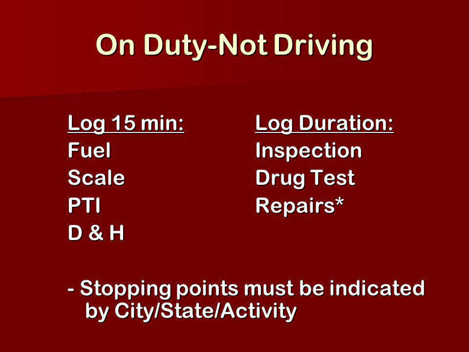 On Duty-Not Driving Log 15 min:Log Duration: FuelInspection ScaleDrug Test PTIRepairs* D & H - Stopping points must be indicated by City/State/Activit