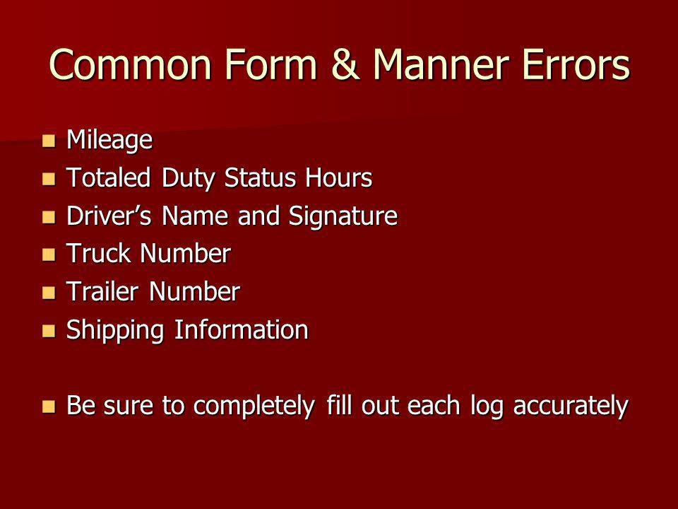Common Form & Manner Errors Mileage Mileage Totaled Duty Status Hours Totaled Duty Status Hours Driver's Name and Signature Driver's Name and Signature Truck Number Truck Number Trailer Number Trailer Number Shipping Information Shipping Information Be sure to completely fill out each log accurately Be sure to completely fill out each log accurately