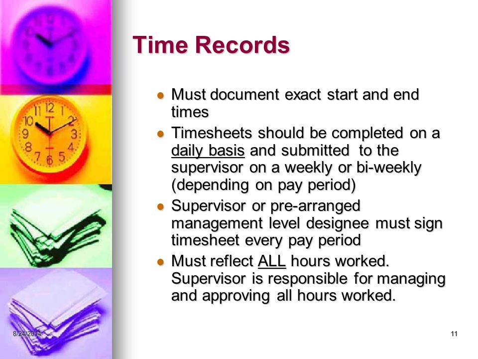 118/24/201411 Time Records Must document exact start and end times Must document exact start and end times Timesheets should be completed on a daily basis and submitted to the supervisor on a weekly or bi-weekly (depending on pay period) Timesheets should be completed on a daily basis and submitted to the supervisor on a weekly or bi-weekly (depending on pay period) Supervisor or pre-arranged management level designee must sign timesheet every pay period Supervisor or pre-arranged management level designee must sign timesheet every pay period Must reflect ALL hours worked.