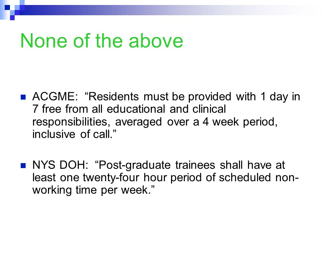 None of the above ACGME: Residents must be provided with 1 day in 7 free from all educational and clinical responsibilities, averaged over a 4 week period, inclusive of call. NYS DOH: Post-graduate trainees shall have at least one twenty-four hour period of scheduled non- working time per week.