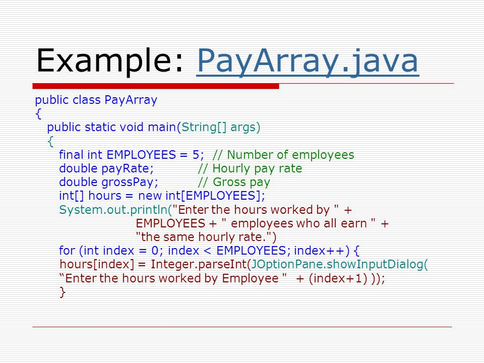 payRate = Double.parseDouble(JOptionPane.showInputDialog(( Enter the hourly pay rate for each employee: )); System.out.println( Here is each employee s gross pay: ); for (int index = 0; index < EMPLOYEES; index++){ grossPay = hours[index] * payRate; System.out.println( Employee # + (index + 1) + : $ + grossPay); }