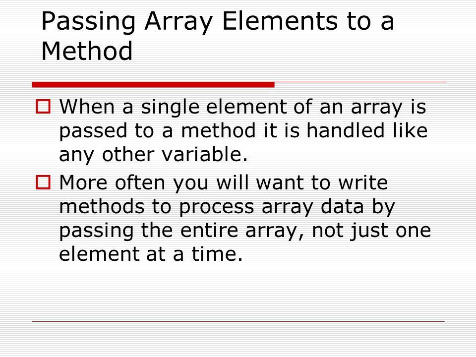 Example: PassElements.javaPassElements.java public class PassElements { public static void main(String[] args) { int[] numbers = {5, 10, 15, 20, 25, 30, 35, 40}; for (int index = 0; index < numbers.length; index++) showValue(numbers[index]); } public static void showValue(int n) { System.out.print(n + ); }