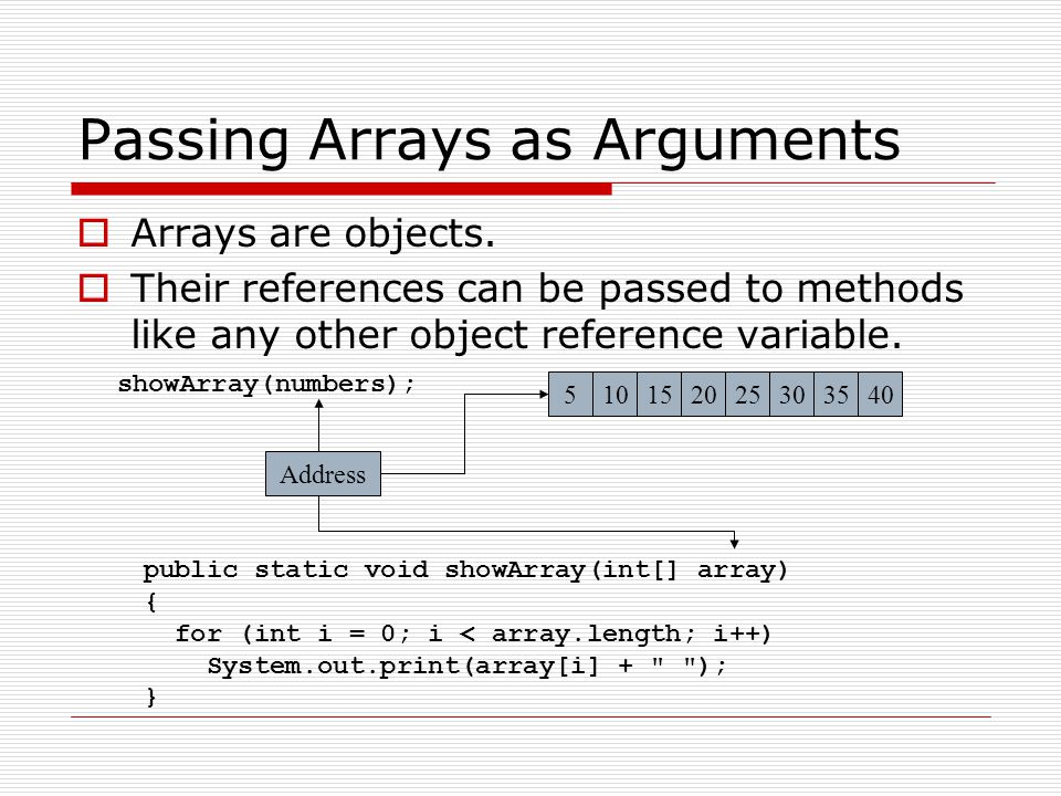 Example: PassArray.javaPassArray.java public class PassArray { public static void main(String[] args) { final int ARRAY_SIZE = 4; // Size of the array int[] numbers = new int[ARRAY_SIZE]; getValues(numbers); System.out.println( Here are the + numbers that you entered: ); showArray(numbers); }