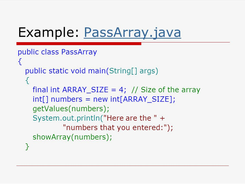 Example: PassArray.javaPassArray.java private static void getValues(int[] array) { System.out.println( Enter a series of + array.length + numbers. ); for (int index = 0; index < array.length; index++) { array[index] = Integer.parseInt(JOptionPane.showInputDialog( Enter number + (index + 1) + : )); } public static void showArray(int[] array) { for (int index = 0; index < array.length; index++) System.out.print(array[index] + ); }