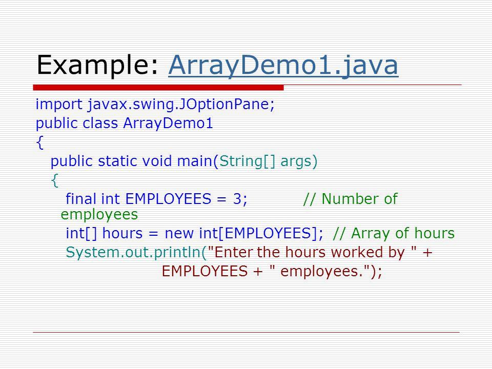 Example: ArrayDemo1.javaArrayDemo1.java hours[0] = Integer.parseInt(JOptionPane.showInputDialog( Enter the hours worked by Employee 1: )); hours[1] = Integer.parseInt(JOptionPane.showInputDialog( Enter the hours worked by Employee 2: )); hours[2] = Integer.parseInt(JOptionPane.showInputDialog( Enter the hours worked by Employee 3: )); System.out.println( The hours you entered are: ); System.out.println(hours[0]); System.out.println(hours[1]); System.out.println(hours[2]); }