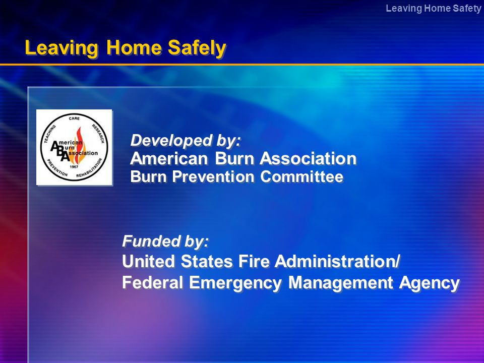 Leaving Home Safety Leaving Home Safely Developed by: American Burn Association Burn Prevention Committee Developed by: American Burn Association Burn Prevention Committee Funded by: United States Fire Administration/ Federal Emergency Management Agency Funded by: United States Fire Administration/ Federal Emergency Management Agency