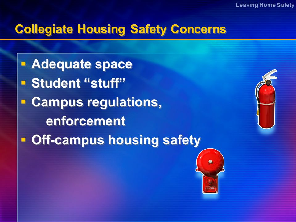 Leaving Home Safety Collegiate Housing Safety Concerns  Adequate space  Student stuff  Campus regulations, enforcement  Off-campus housing safety  Adequate space  Student stuff  Campus regulations, enforcement  Off-campus housing safety
