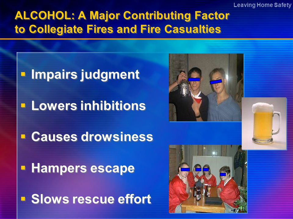 Leaving Home Safety ALCOHOL: A Major Contributing Factor to Collegiate Fires and Fire Casualties  Impairs judgment  Lowers inhibitions  Causes drowsiness  Hampers escape  Slows rescue effort  Impairs judgment  Lowers inhibitions  Causes drowsiness  Hampers escape  Slows rescue effort
