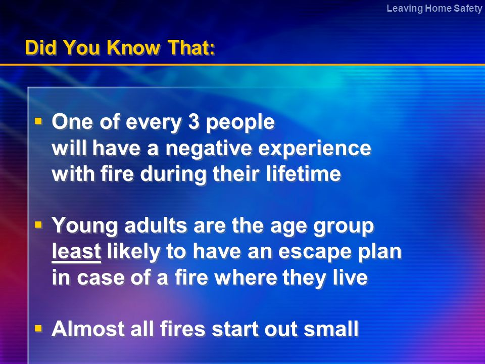 Leaving Home Safety Did You Know That:  One of every 3 people will have a negative experience with fire during their lifetime  Young adults are the age group least likely to have an escape plan in case of a fire where they live  Almost all fires start out small  One of every 3 people will have a negative experience with fire during their lifetime  Young adults are the age group least likely to have an escape plan in case of a fire where they live  Almost all fires start out small