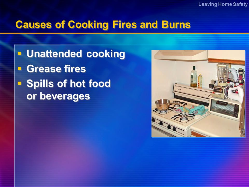 Leaving Home Safety Causes of Cooking Fires and Burns  Unattended cooking  Grease fires  Spills of hot food or beverages  Unattended cooking  Grease fires  Spills of hot food or beverages