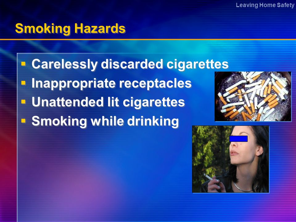 Leaving Home Safety Smoking Hazards  Carelessly discarded cigarettes  Inappropriate receptacles  Unattended lit cigarettes  Smoking while drinking  Carelessly discarded cigarettes  Inappropriate receptacles  Unattended lit cigarettes  Smoking while drinking