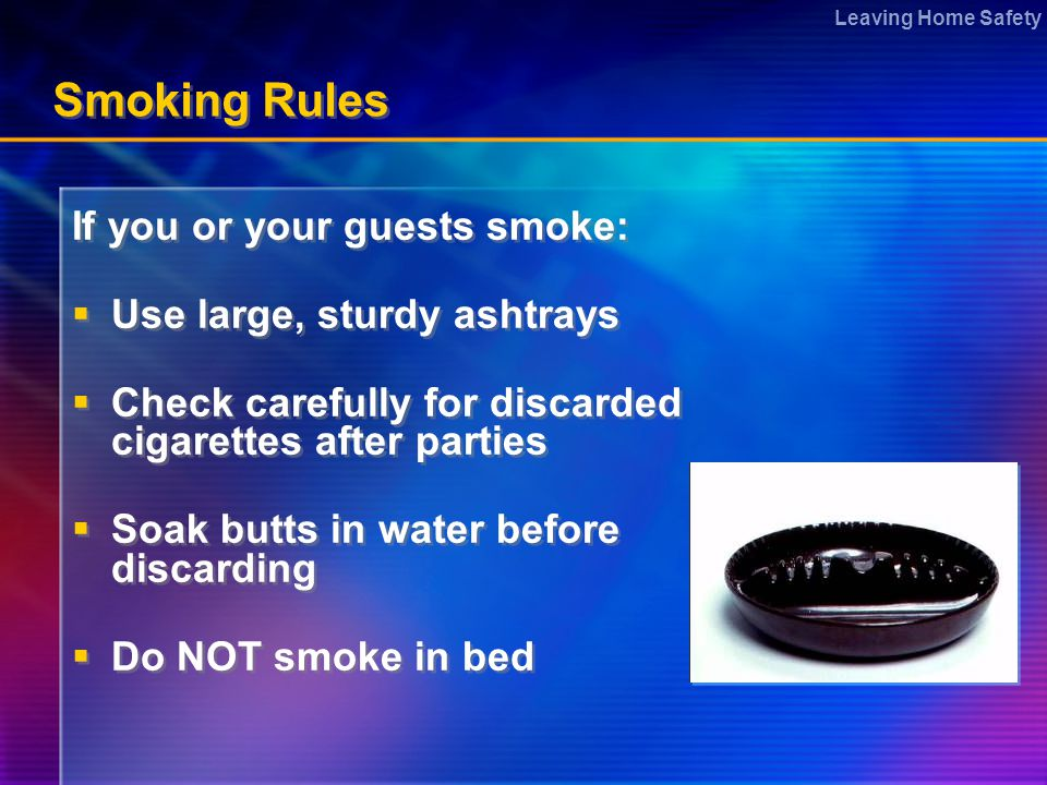Leaving Home Safety Smoking Rules If you or your guests smoke:  Use large, sturdy ashtrays  Check carefully for discarded cigarettes after parties  Soak butts in water before discarding  Do NOT smoke in bed If you or your guests smoke:  Use large, sturdy ashtrays  Check carefully for discarded cigarettes after parties  Soak butts in water before discarding  Do NOT smoke in bed