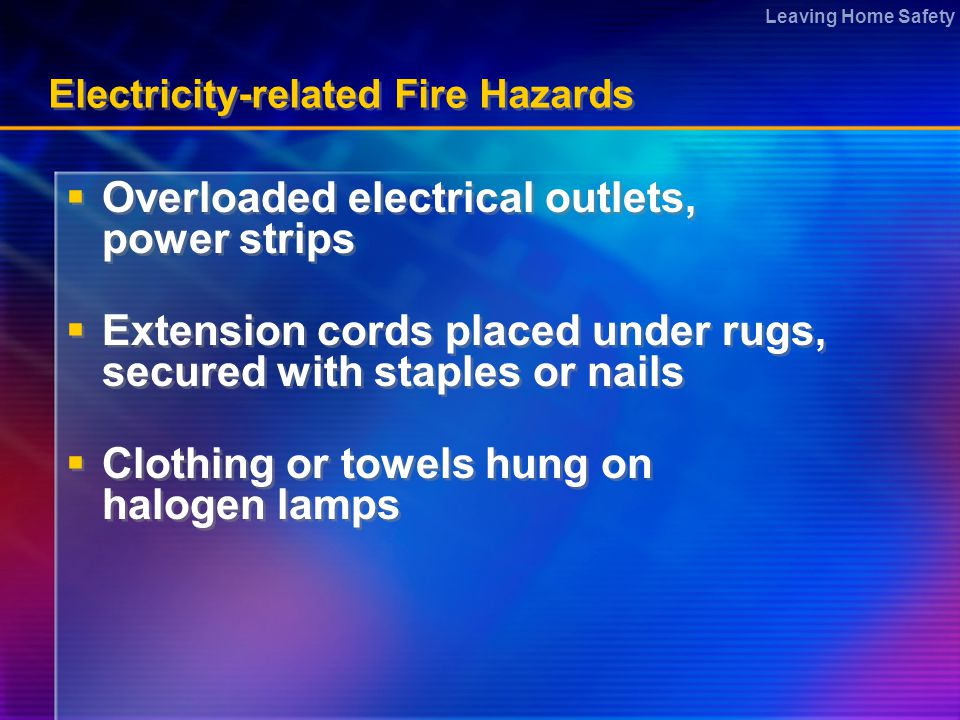 Leaving Home Safety Electricity-related Fire Hazards  Overloaded electrical outlets, power strips  Extension cords placed under rugs, secured with staples or nails  Clothing or towels hung on halogen lamps  Overloaded electrical outlets, power strips  Extension cords placed under rugs, secured with staples or nails  Clothing or towels hung on halogen lamps