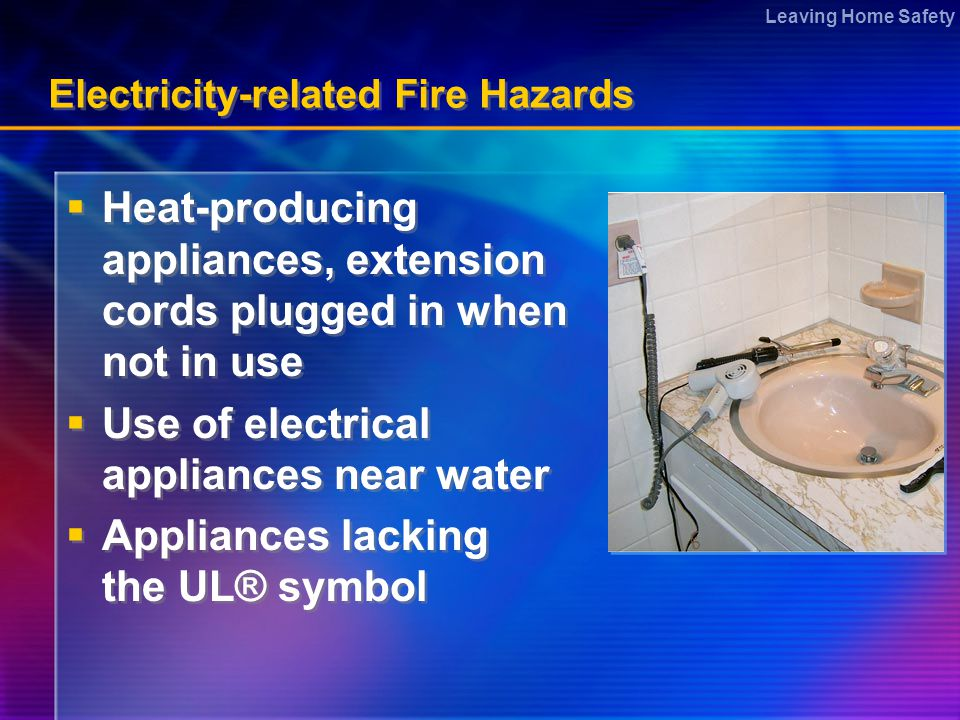 Leaving Home Safety Electricity-related Fire Hazards  Heat-producing appliances, extension cords plugged in when not in use  Use of electrical appliances near water  Appliances lacking the UL® symbol  Heat-producing appliances, extension cords plugged in when not in use  Use of electrical appliances near water  Appliances lacking the UL® symbol