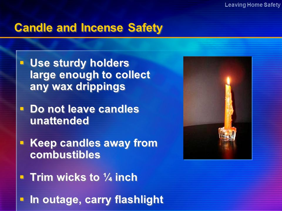 Leaving Home Safety Candle and Incense Safety  Use sturdy holders large enough to collect any wax drippings  Do not leave candles unattended  Keep candles away from combustibles  Trim wicks to ¼ inch  In outage, carry flashlight  Use sturdy holders large enough to collect any wax drippings  Do not leave candles unattended  Keep candles away from combustibles  Trim wicks to ¼ inch  In outage, carry flashlight