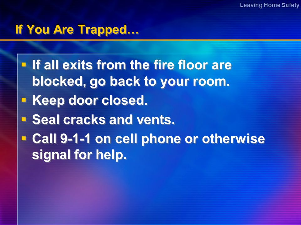 Leaving Home Safety If You Are Trapped…  If all exits from the fire floor are blocked, go back to your room.