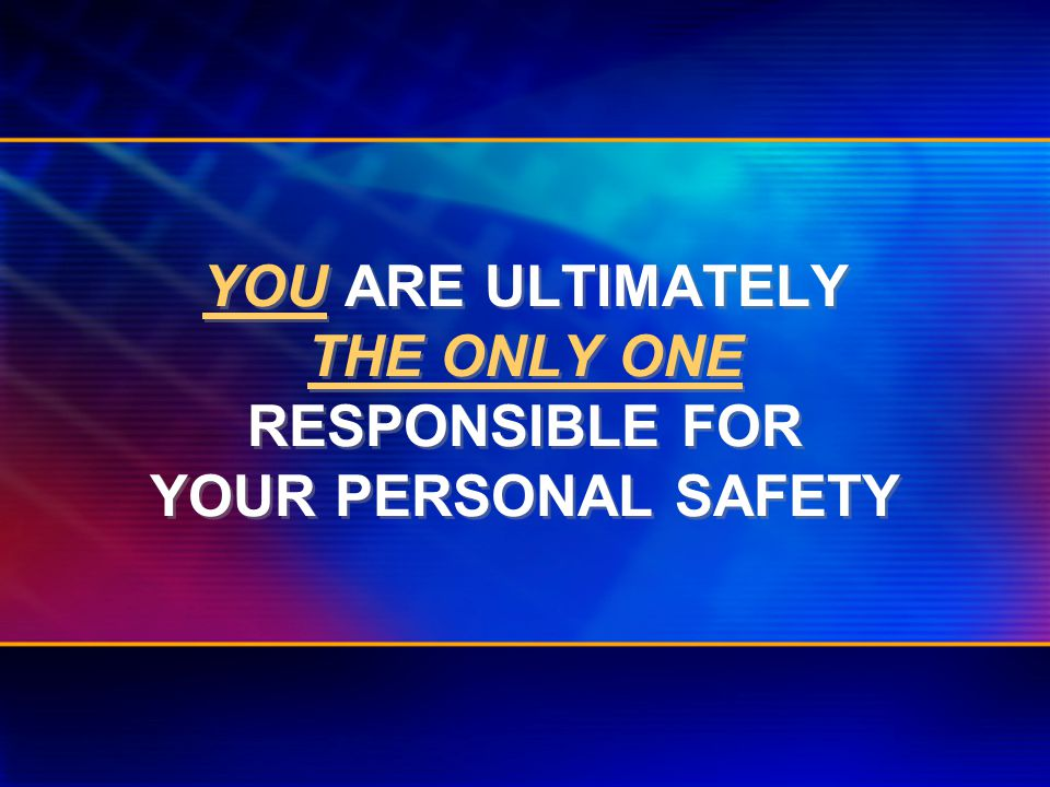 YOU ARE ULTIMATELY THE ONLY ONE RESPONSIBLE FOR YOUR PERSONAL SAFETY
