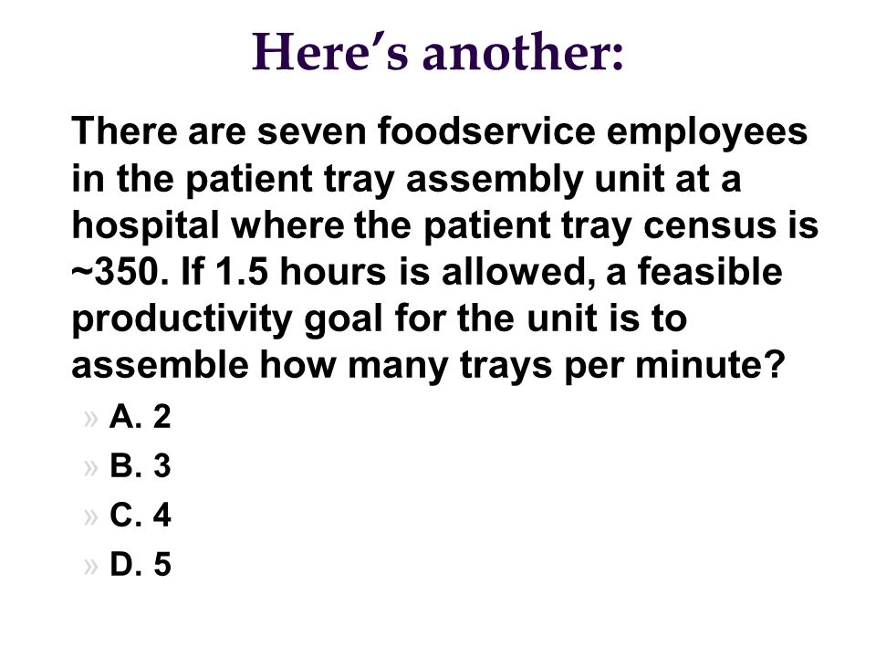 Here's another: l There are seven foodservice employees in the patient tray assembly unit at a hospital where the patient tray census is ~350. If 1.5