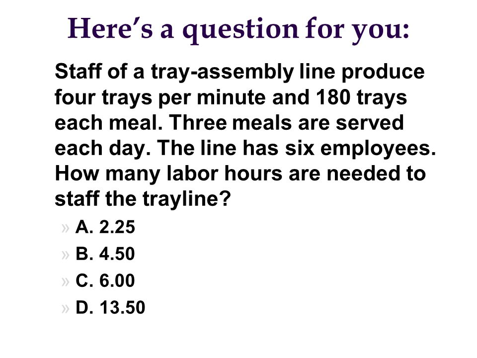 Here's a question for you: l Staff of a tray-assembly line produce four trays per minute and 180 trays each meal. Three meals are served each day. The