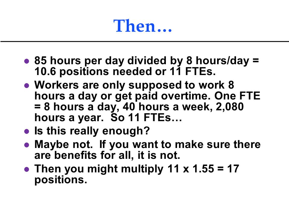 Then… l 85 hours per day divided by 8 hours/day = 10.6 positions needed or 11 FTEs. l Workers are only supposed to work 8 hours a day or get paid over