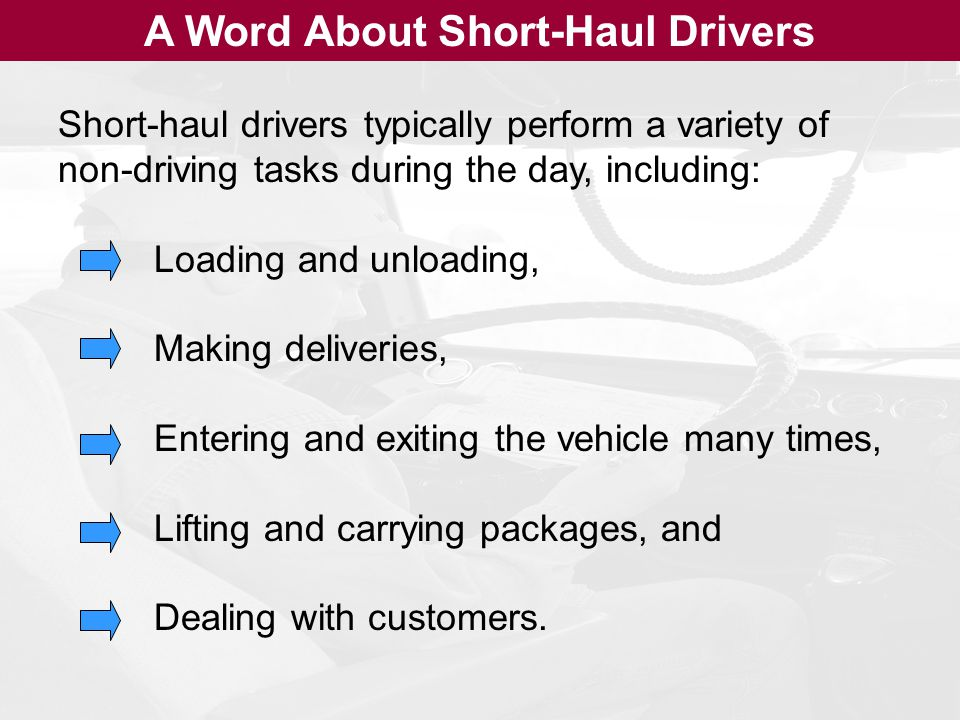 A Word About Short-Haul Drivers Short-haul drivers typically perform a variety of non-driving tasks during the day, including: Loading and unloading, Making deliveries, Entering and exiting the vehicle many times, Lifting and carrying packages, and Dealing with customers.