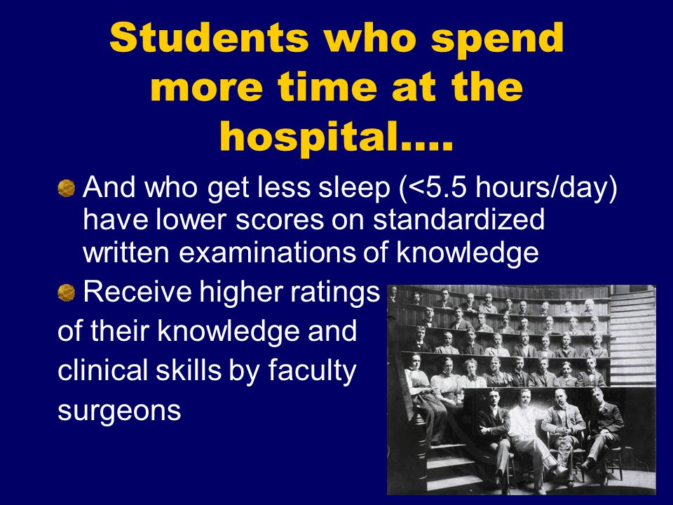 Students who spend more time at the hospital…. And who get less sleep (<5.5 hours/day) have lower scores on standardized written examinations of knowl