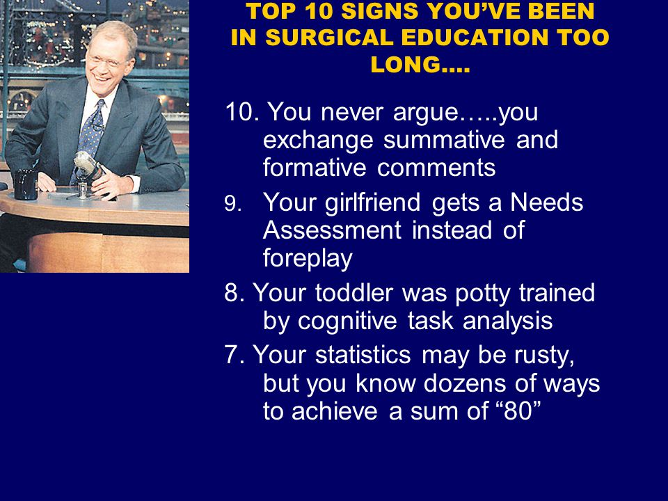 TOP 10 SIGNS YOU'VE BEEN IN SURGICAL EDUCATION TOO LONG…. 10. You never argue…..you exchange summative and formative comments 9. Your girlfriend gets