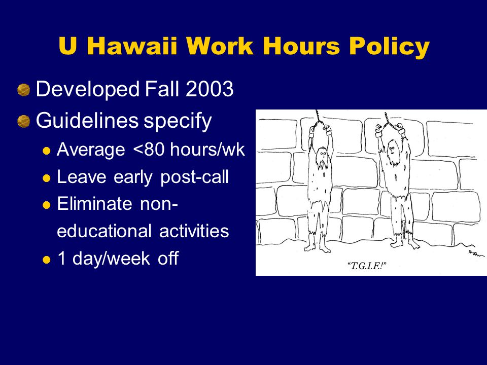 U Hawaii Work Hours Policy Developed Fall 2003 Guidelines specify Average <80 hours/wk Leave early post-call Eliminate non- educational activities 1 day/week off