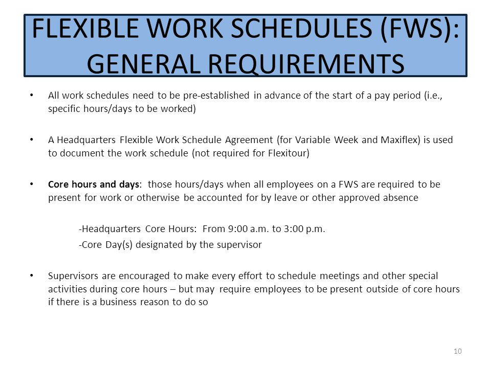 FLEXIBLE WORK SCHEDULES (FWS): GENERAL REQUIREMENTS All work schedules need to be pre-established in advance of the start of a pay period (i.e., specific hours/days to be worked) A Headquarters Flexible Work Schedule Agreement (for Variable Week and Maxiflex) is used to document the work schedule (not required for Flexitour) Core hours and days: those hours/days when all employees on a FWS are required to be present for work or otherwise be accounted for by leave or other approved absence -Headquarters Core Hours: From 9:00 a.m.