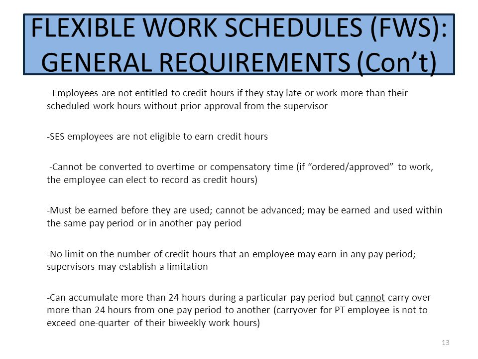 -Employees are not entitled to credit hours if they stay late or work more than their scheduled work hours without prior approval from the supervisor -SES employees are not eligible to earn credit hours -Cannot be converted to overtime or compensatory time (if ordered/approved to work, the employee can elect to record as credit hours) -Must be earned before they are used; cannot be advanced; may be earned and used within the same pay period or in another pay period -No limit on the number of credit hours that an employee may earn in any pay period; supervisors may establish a limitation -Can accumulate more than 24 hours during a particular pay period but cannot carry over more than 24 hours from one pay period to another (carryover for PT employee is not to exceed one-quarter of their biweekly work hours) FLEXIBLE WORK SCHEDULES (FWS): GENERAL REQUIREMENTS (Con't) 13