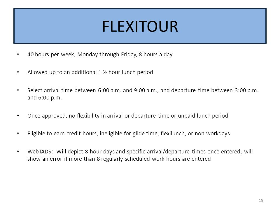 FLEXITOUR 40 hours per week, Monday through Friday, 8 hours a day Allowed up to an additional 1 ½ hour lunch period Select arrival time between 6:00 a.m.