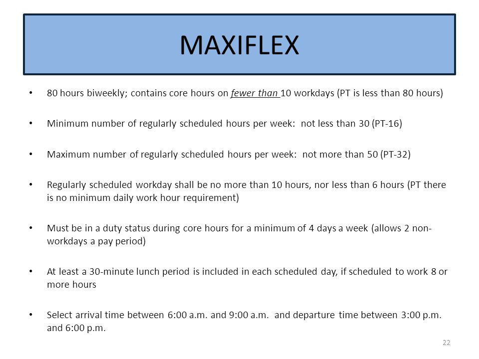 MAXIFLEX 80 hours biweekly; contains core hours on fewer than 10 workdays (PT is less than 80 hours) Minimum number of regularly scheduled hours per w