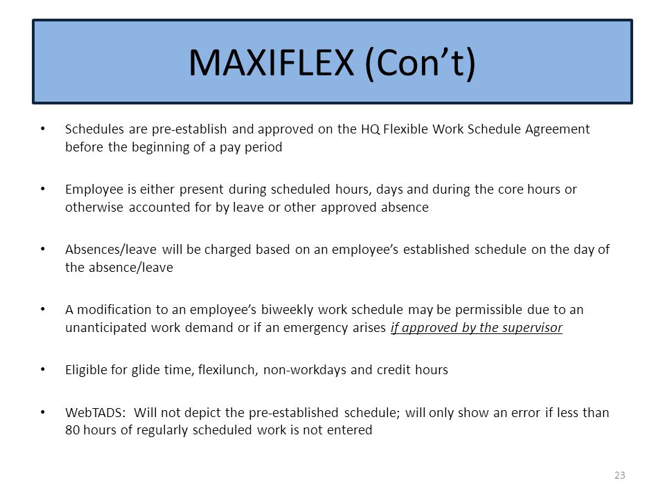 Schedules are pre-establish and approved on the HQ Flexible Work Schedule Agreement before the beginning of a pay period Employee is either present du