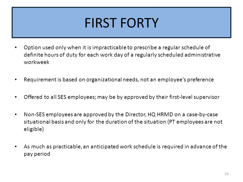 Option used only when it is impracticable to prescribe a regular schedule of definite hours of duty for each work day of a regularly scheduled administrative workweek Requirement is based on organizational needs, not an employee's preference Offered to all SES employees; may be by approved by their first-level supervisor Non-SES employees are approved by the Director, HQ HRMD on a case-by-case situational basis and only for the duration of the situation (PT employees are not eligible) As much as practicable, an anticipated work schedule is required in advance of the pay period 24 FIRST FORTY