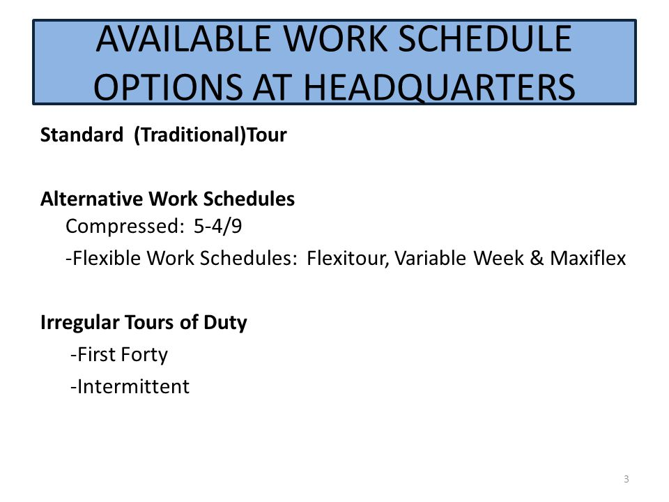 AVAILABLE WORK SCHEDULE OPTIONS AT HEADQUARTERS Standard (Traditional)Tour Alternative Work Schedules Compressed: 5-4/9 -Flexible Work Schedules: Flexitour, Variable Week & Maxiflex Irregular Tours of Duty -First Forty -Intermittent 3