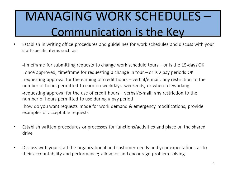 MANAGING WORK SCHEDULES Establish in writing office procedures and guidelines for work schedules and discuss with your staff specific items such as: -timeframe for submitting requests to change work schedule tours – or is the 15-days OK -once approved, timeframe for requesting a change in tour – or is 2 pay periods OK -requesting approval for the earning of credit hours – verbal/e-mail; any restriction to the number of hours permitted to earn on workdays, weekends, or when teleworking -requesting approval for the use of credit hours – verbal/e-mail; any restriction to the number of hours permitted to use during a pay period -how do you want requests made for work demand & emergency modifications; provide examples of acceptable requests Establish written procedures or processes for functions/activities and place on the shared drive Discuss with your staff the organizational and customer needs and your expectations as to their accountability and performance; allow for and encourage problem solving 34 MANAGING WORK SCHEDULES – Communication is the Key