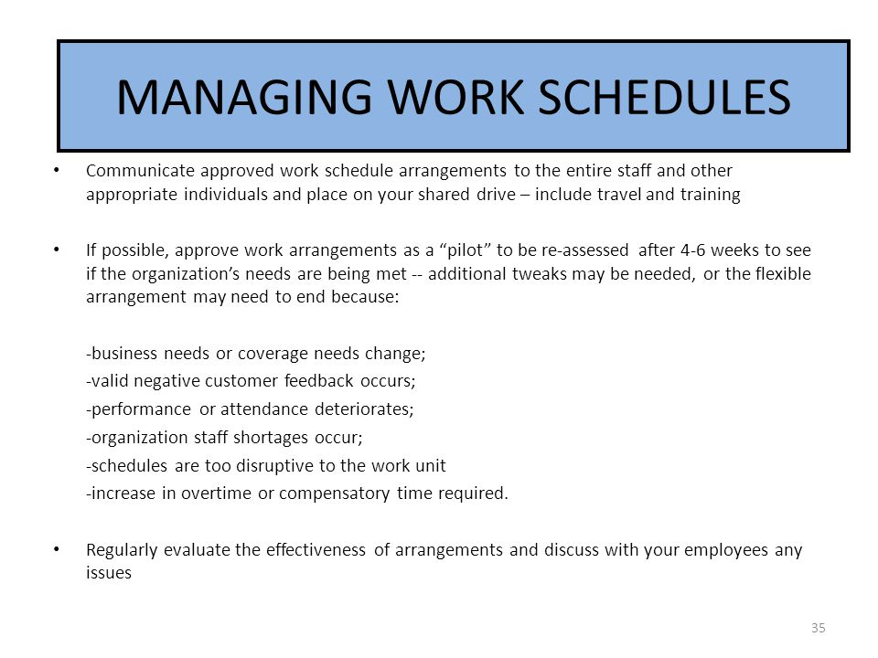MANAGING WORK SCHEDULES Communicate approved work schedule arrangements to the entire staff and other appropriate individuals and place on your shared drive – include travel and training If possible, approve work arrangements as a pilot to be re-assessed after 4-6 weeks to see if the organization's needs are being met -- additional tweaks may be needed, or the flexible arrangement may need to end because: -business needs or coverage needs change; -valid negative customer feedback occurs; -performance or attendance deteriorates; -organization staff shortages occur; -schedules are too disruptive to the work unit -increase in overtime or compensatory time required.