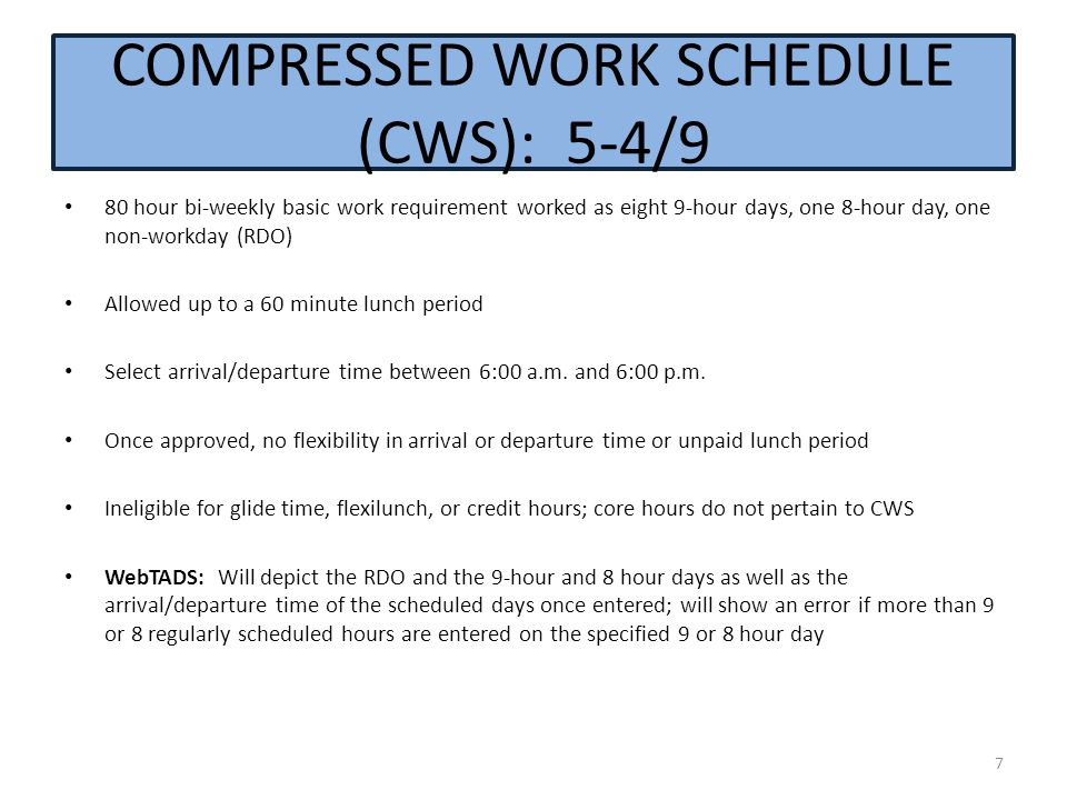 COMPRESSED WORK SCHEDULE (CWS): 5-4/9 80 hour bi-weekly basic work requirement worked as eight 9-hour days, one 8-hour day, one non-workday (RDO) Allowed up to a 60 minute lunch period Select arrival/departure time between 6:00 a.m.